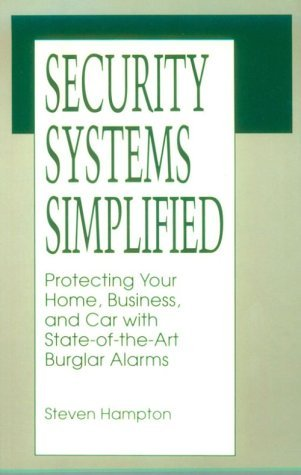 Security Systems Simplified: Protecting Your Home, Business, and Car with State-Of-The-Art Burglar Alarms  by  Steven Hampton