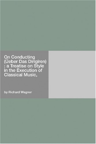On Conducting (Üeber Das Dirigiren) : a Treatise on Style in the Execution of Classical Music, Richard Wagner