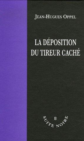 La Déposition Du Tireur Caché  by  Jean-Hugues Oppel