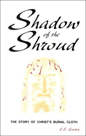 Shadow of the Shroud: The Story of Christs Burial Cloth  by  Liz E. London