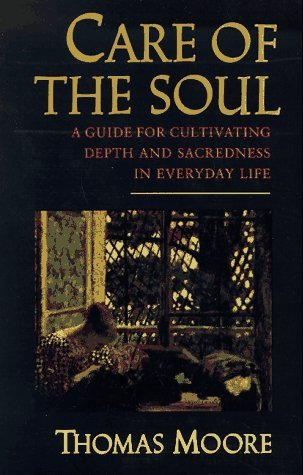 Care of the Soul: A Guide for Cultivating Depth and Sacredness in Everyday Life Thomas  Moore