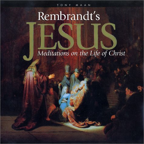 Rembrandts Jesus: Meditations on the Life of Christ  by  Tony Maan