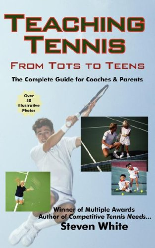 Teaching Tennis - From Tots to Teens: The Complete Guide for Coaches & Parents  by  Steven White