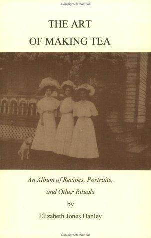 The Art of Making Tea: An Album of Recipes, Portraits, and Other Rituals Elizabeth Jones Hanley