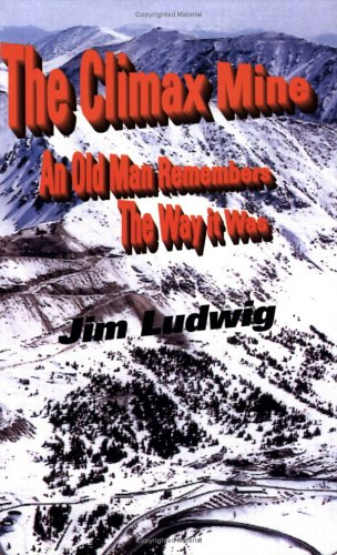 The Climax Mine: An Old Man Remembers The Way it Was Jim Ludwig