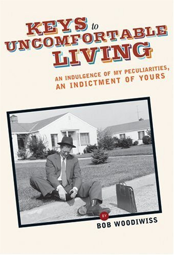 Keys to Uncomfortable Living: An Indulgence of My Peculiarities, An Indictment of Yours Bob Woodiwiss