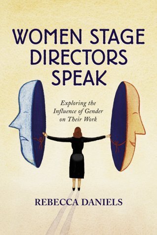Women Stage Directors Speak: Exploring the Influence of Gender on Their Work  by  Rebecca   Daniels