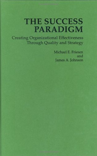 The Success Paradigm: Creating Organizational Effectiveness Through Quality and Strategy Michael E. Friesen