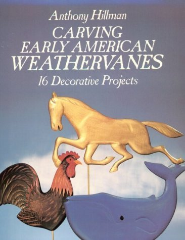 Carving Early American Weathervanes: 16 Decorative Projects  by  Anthony Hillman