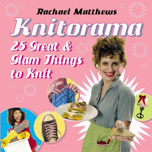 Knitorama: 25 Great & Glam Things to Knit  by  Rachael Matthews