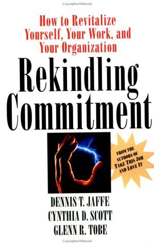 Rekindling Commitment: How to Revitalize Yourself, Your Work, and Your Organization  by  Dennis T. Jaffe