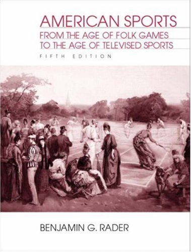 American Sports: From the Age of Folk Games to the Age of Televised Sports  by  Benjamin G. Rader