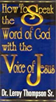 How to Speak the Word of God with the Voice of Jesus Leroy Thompson