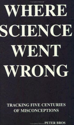 Where Science Went Wrong: Tracking Four Centuries of Misconceptions Peter K. Bros