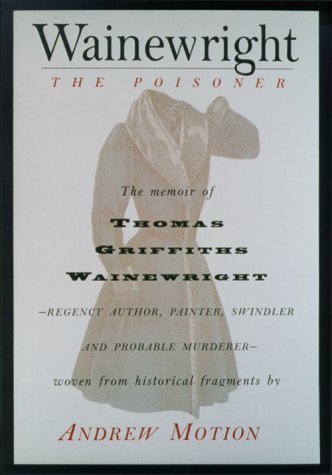 Wainewright the Poisoner The Memoir of Thomas Griffiths Wainewrigh - Regency author, painter, swindler, and probable murderer - brilliantly woven from historical fragments  by  Andrew Motion
