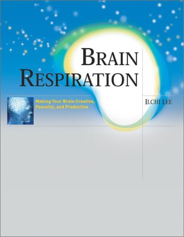 Brain Respiration: Making Your Brain Creative, Peaceful, and Productive  by  Ilchi Lee