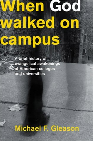 When God Walked on Campus: A Brief History of Evangelical Awakenings at American Colleges and Universities  by  Michael F. Gleason