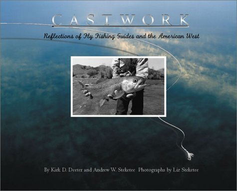 Castwork: Reflections of Fly Fishing Guides and the American West Kirk D. Deeter