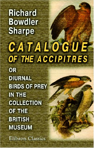 Catalogue of the Accipitres, or Diurnal Birds of Prey, in the Collection of the British Museum  by  Richard Bowdler Sharpe
