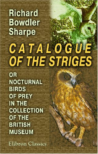 Catalogue of the Striges, or Nocturnal Birds of Prey, in the Collection of the British Museum Richard Bowdler Sharpe