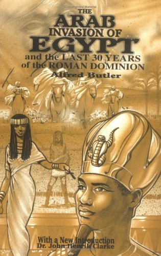 The Arab Invasion of Egypt and the Last 30 Years of the Roman Dominion  by  Alfred J. Butler