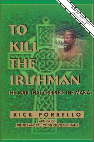 To Kill the Irishman: The War That Crippled the Mafia Rick Porrello