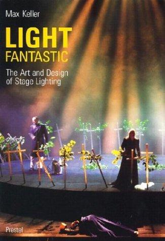 Light Fantastic: The Art and Design of Stage Lighting Max Keller