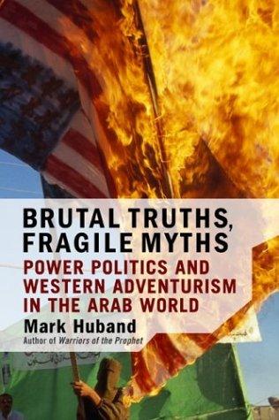 Brutal Truths, Fragile Myths: Power Politics And Western Adventurism In The Arab World Mark Huband