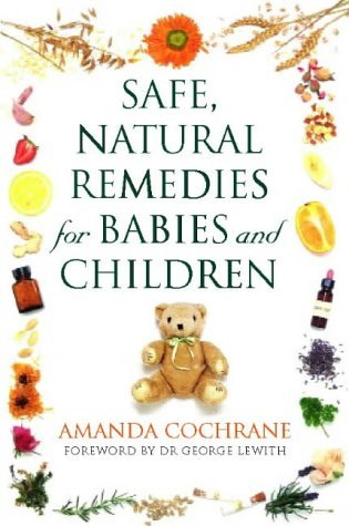 Safe, Natural Remedies for Babies and Children: Protect and Nurture the Health of Your Child the Gentle Way  by  Amanda Cochrane