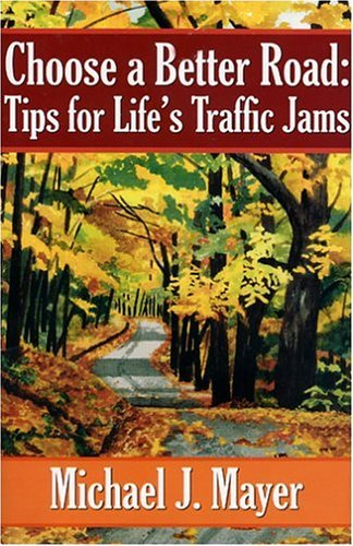 Choose a Better Road: Tips for Lifes Traffic Jams  by  Michael J. Mayer