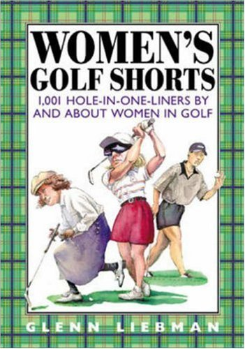 Womens Golf Shorts: 1,001 Hole-In-One-Liners and about Women in Golf by Glenn Liebman