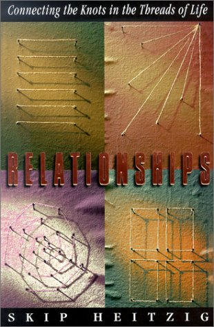 Relationships: Connecting the Knots in the Threads of Life Skip Heitzig