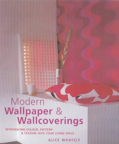 Modern Wallpaper & Wallcoverings: Introducing Colour, Pattern & Texture Into Your Living Space Alice Whately