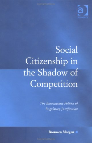 Social Citizenship in the Shadow of Competition: The Bureaucratic Politics of Regulatory Justification Bronwen Morgan