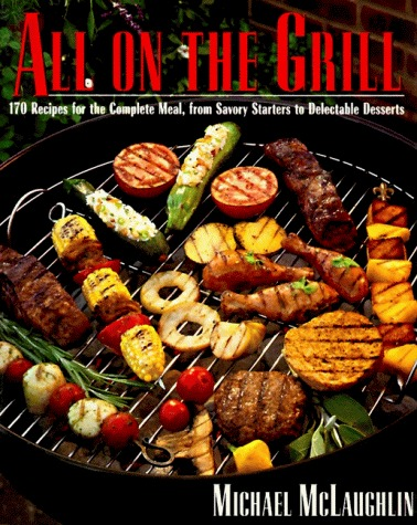 All on the Grill: 170 Recipes for the Complete Meal, from Savory Starters to Delectable Desserts  by  Michael McLaughlin