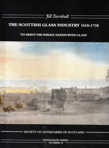 The Scottish Glass Industry 1610 1750: To Serve The Whole Nation With Glass Jill Turnbull