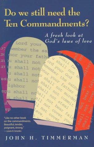 Do We Still Need the Ten Commandments?: A Fresh Look at Gods Laws of Love John H. Timmerman