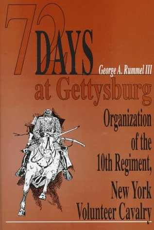 72 Days at Gettysburg: Organization of the Tenth Regiment, New York Volunteer Cavalry & Assignment to the Town of Gettsburg, Pennsylvania (De George A. Rummel