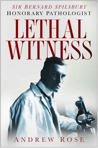 Lethal Witness: Sir Bernard Spilsbury, Honorary Pathologist  by  Andrew  Rose