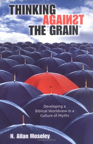 Thinking Against the Grain: Developing a Biblical Worldview in a Culture of Myths  by  N. Allan Moseley