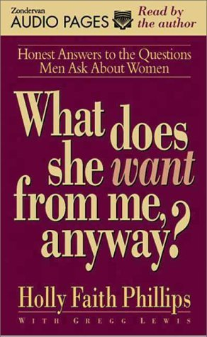 What Does She Want from Me, Anyway?: Honest Answers to the Questions Men Ask about Women Holly Faith Phillips