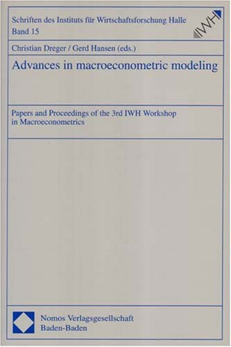 Advances in Macroeconometric Modeling: Papers and Proceedings of the 3rd Iwh Workshop in Macroeconometrics Christian Dreger