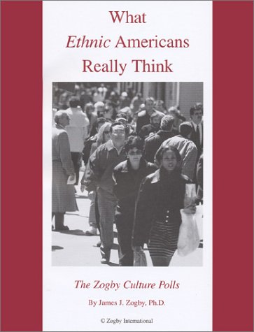 What Ethnic Americans Really Think  by  James J. Zogby
