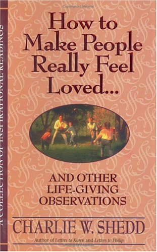 How to Make People Really Feel Loved: And Other Life-Giving Observations  by  Charlie W. Shedd