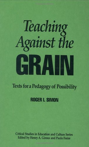 Teaching Against the Grain: Texts for a Pedagogy of Possibility  by  Roger I. Simon