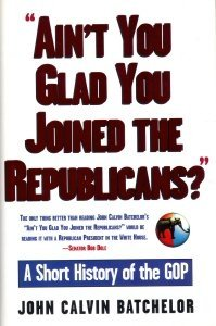 Aint You Glad You Joined the Republicans? A Short History of the GOP  by  John Calvin Batchelor