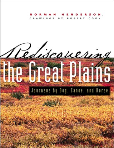 Rediscovering the Great Plains: Journeys Dog, Canoe, & Horse by Norman Henderson