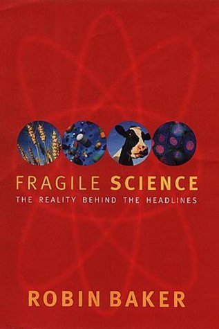 Fragile Science: The Reality Behind the Headlines  by  Robin Baker