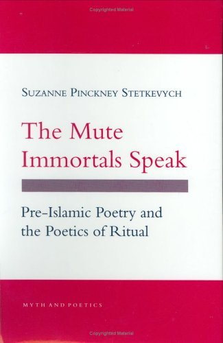 The Mute Immortals Speak: Pre Islamic Poetry And The Poetics Of Ritual Suzanne Pinckney Stetkevych