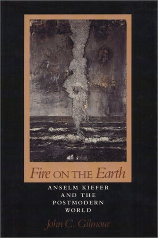 Fire on the Earth: Anselm Kiefer and the Postmodern World  by  John C. Gilmour